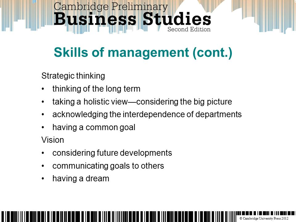 © Cambridge University Press 2012 Strategic thinking thinking of the long term taking a holistic view—considering the big picture acknowledging the interdependence of departments having a common goal Vision considering future developments communicating goals to others having a dream Skills of management (cont.)