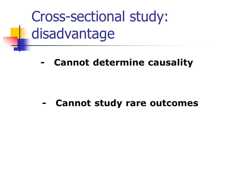 Cross-sectional study: disadvantage - Cannot determine causality - Cannot study rare outcomes