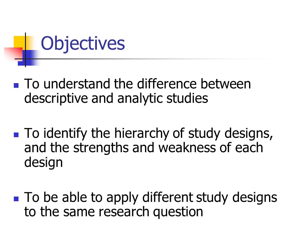 Objectives To understand the difference between descriptive and analytic studies To identify the hierarchy of study designs, and the strengths and weakness of each design To be able to apply different study designs to the same research question