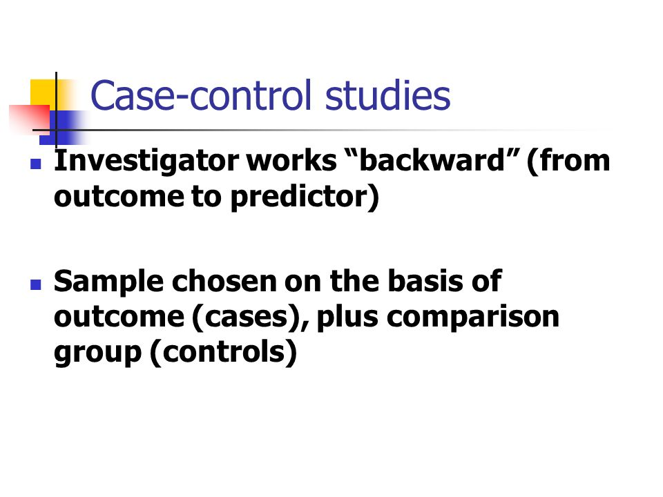 Case-control studies Investigator works backward (from outcome to predictor) Sample chosen on the basis of outcome (cases), plus comparison group (controls)