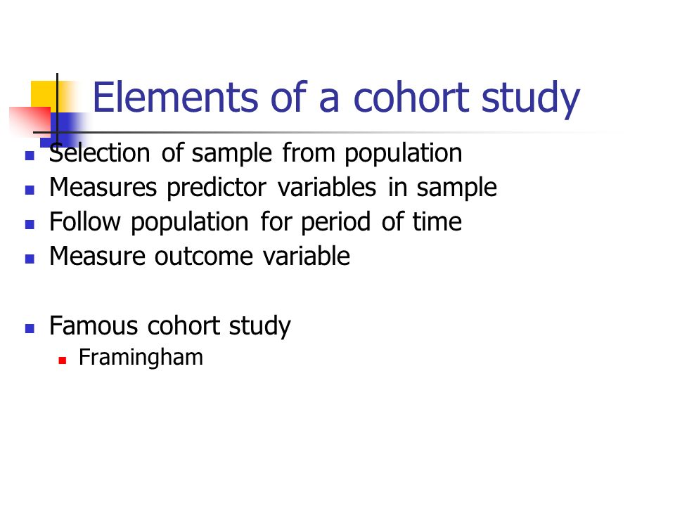 Elements of a cohort study Selection of sample from population Measures predictor variables in sample Follow population for period of time Measure outcome variable Famous cohort study Framingham