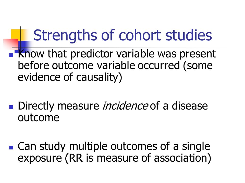 Strengths of cohort studies Know that predictor variable was present before outcome variable occurred (some evidence of causality) Directly measure incidence of a disease outcome Can study multiple outcomes of a single exposure (RR is measure of association)