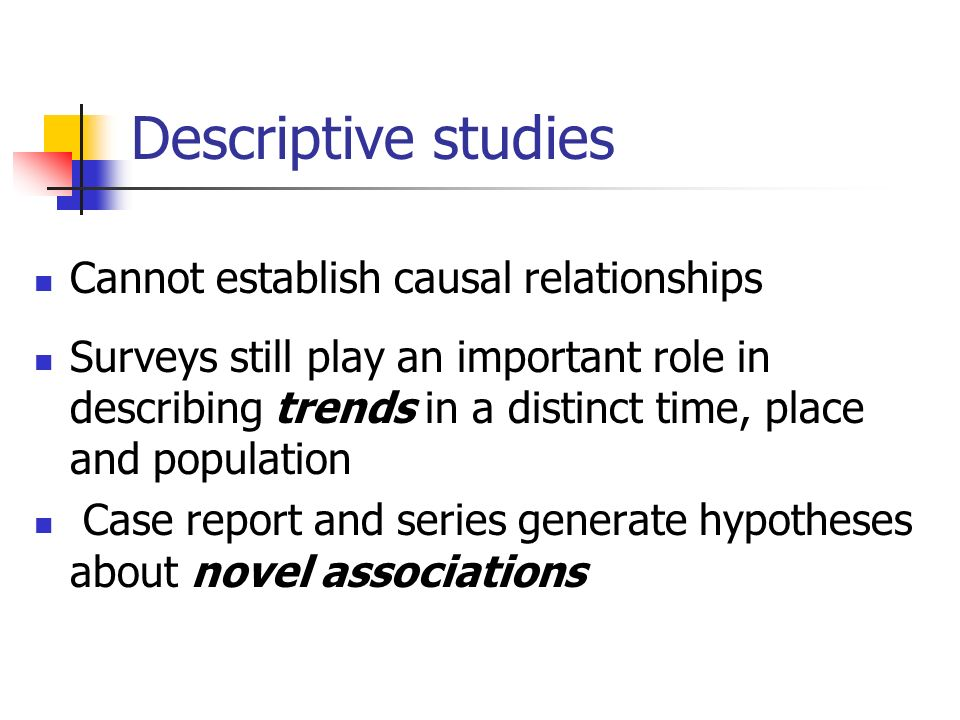 Descriptive studies Cannot establish causal relationships Surveys still play an important role in describing trends in a distinct time, place and population Case report and series generate hypotheses about novel associations