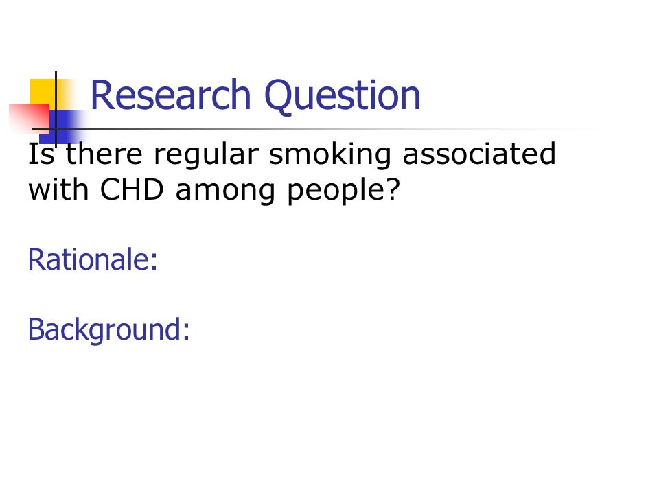 Research Question Is there regular smoking associated with CHD among people Rationale: Background: