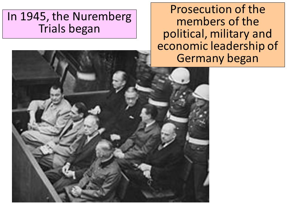 In 1945, the Nuremberg Trials began Prosecution of the members of the political, military and economic leadership of Germany began