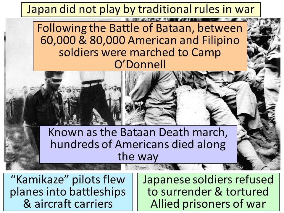 Japan did not play by traditional rules in war Kamikaze pilots flew planes into battleships & aircraft carriers Japanese soldiers refused to surrender & tortured Allied prisoners of war Following the Battle of Bataan, between 60,000 & 80,000 American and Filipino soldiers were marched to Camp O'Donnell Known as the Bataan Death march, hundreds of Americans died along the way