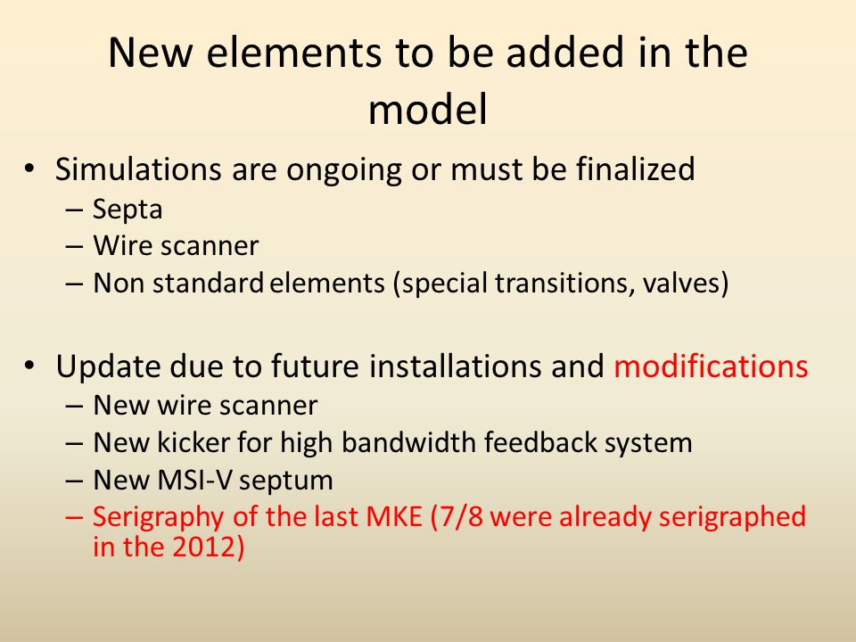 New elements to be added in the model Simulations are ongoing or must be finalized – Septa – Wire scanner – Non standard elements (special transitions, valves) Update due to future installations and modifications – New wire scanner – New kicker for high bandwidth feedback system – New MSI-V septum – Serigraphy of the last MKE (7/8 were already serigraphed in the 2012)
