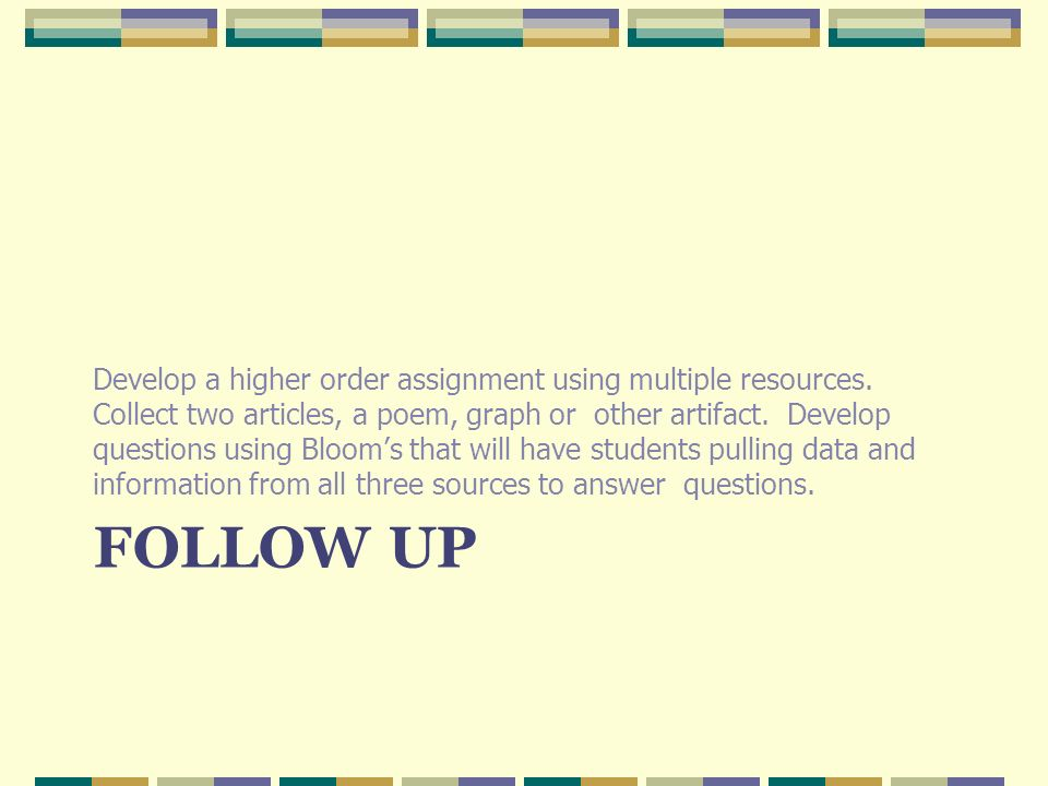 FOLLOW UP Develop a higher order assignment using multiple resources.