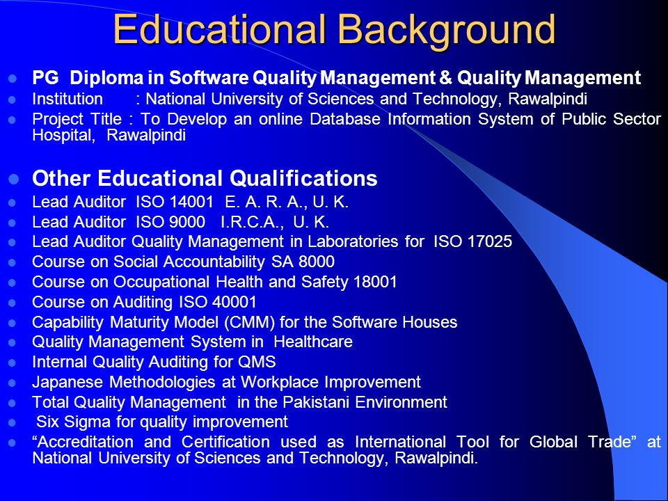 Educational Background PG Diploma in Software Quality Management & Quality Management Institution : National University of Sciences and Technology, Rawalpindi Project Title : To Develop an online Database Information System of Public Sector Hospital, Rawalpindi Other Educational Qualifications Lead Auditor ISO 14001 E.