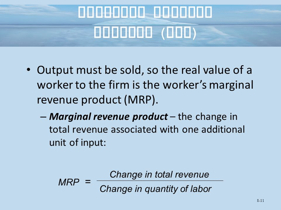 Marginal Revenue Product ( MRP ) Output must be sold, so the real value of a worker to the firm is the worker's marginal revenue product (MRP).