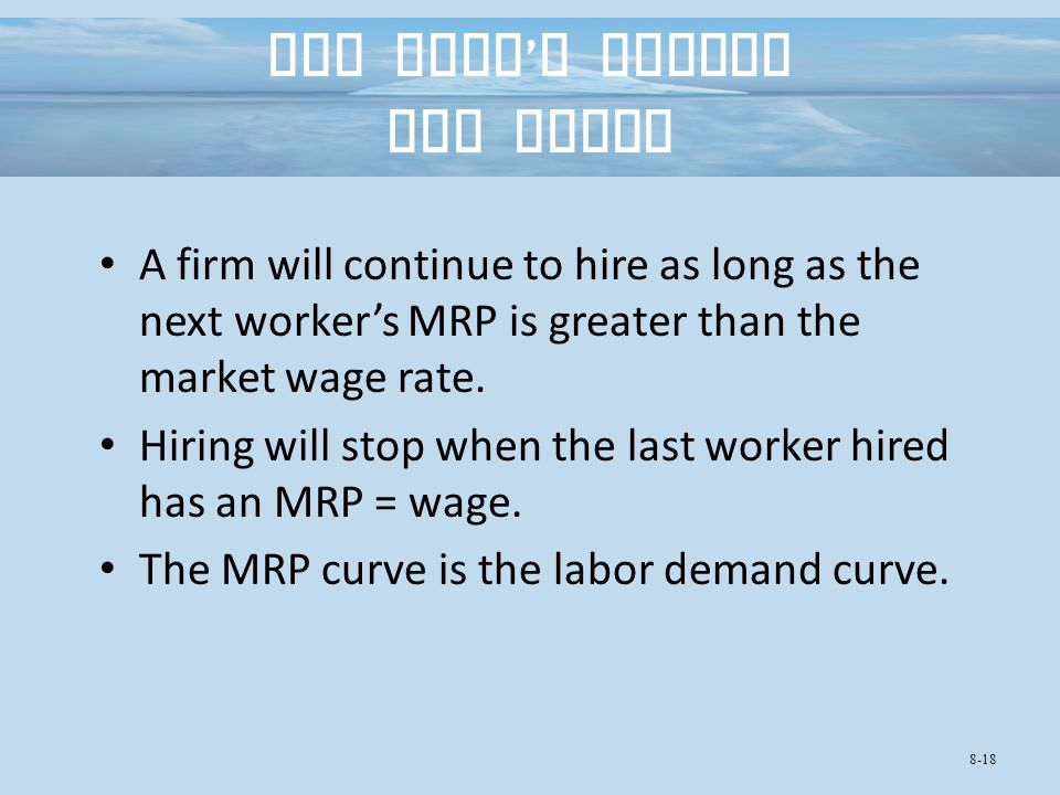 The Firm ' s Demand for Labor A firm will continue to hire as long as the next worker's MRP is greater than the market wage rate.