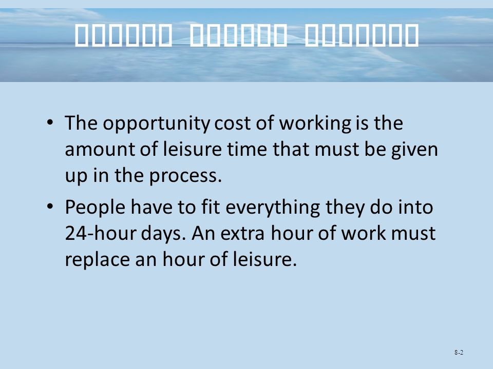 Income versus Leisure The opportunity cost of working is the amount of leisure time that must be given up in the process.