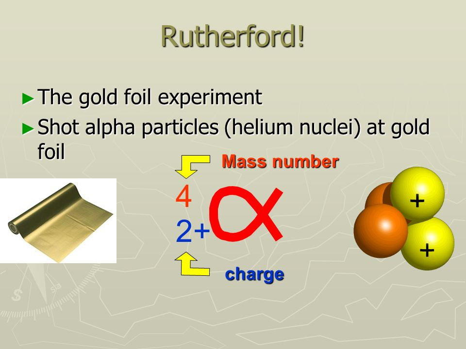 rutherfords gold foil experiment The rutherford gold foil experiment, conducted in the early 1909 (although not published until 1911), was actually conducted by hans geiger and ernest marsden at the university of manchester, though credit for the experiment is traditionally attributed to.