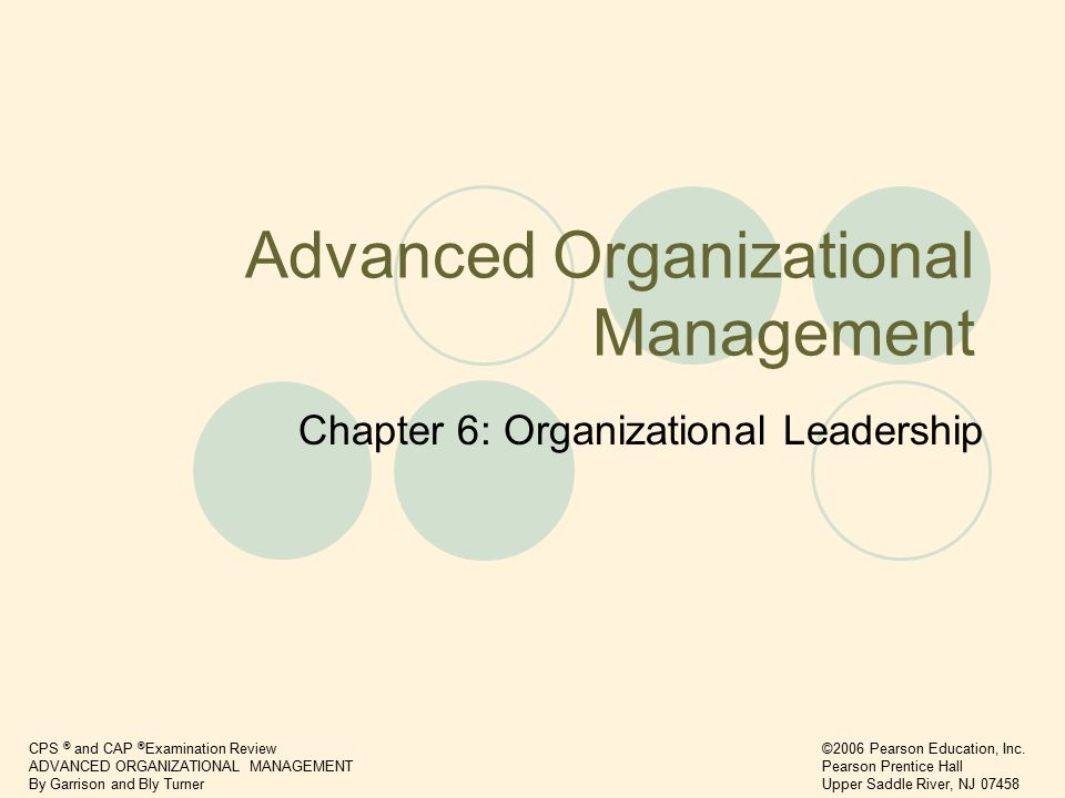 CPS ® and CAP ® Examination Review ADVANCED ORGANIZATIONAL MANAGEMENT By Garrison and Bly Turner ©2006 Pearson Education, Inc.