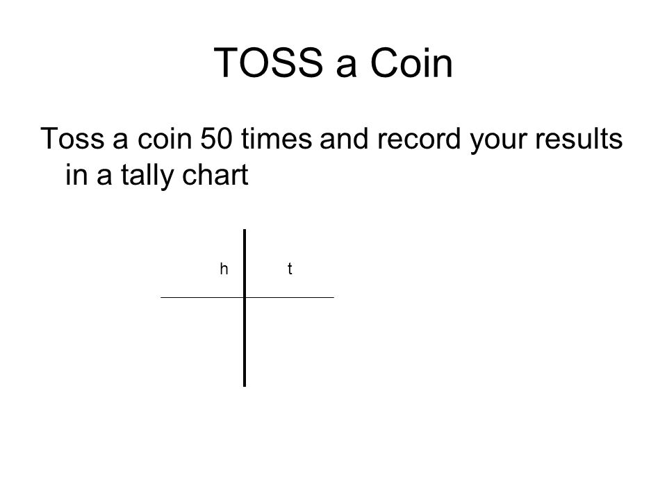 TOSS a Coin Toss a coin 50 times and record your results in a tally chart ht