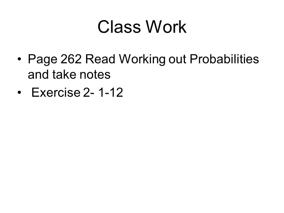 Class Work Page 262 Read Working out Probabilities and take notes Exercise