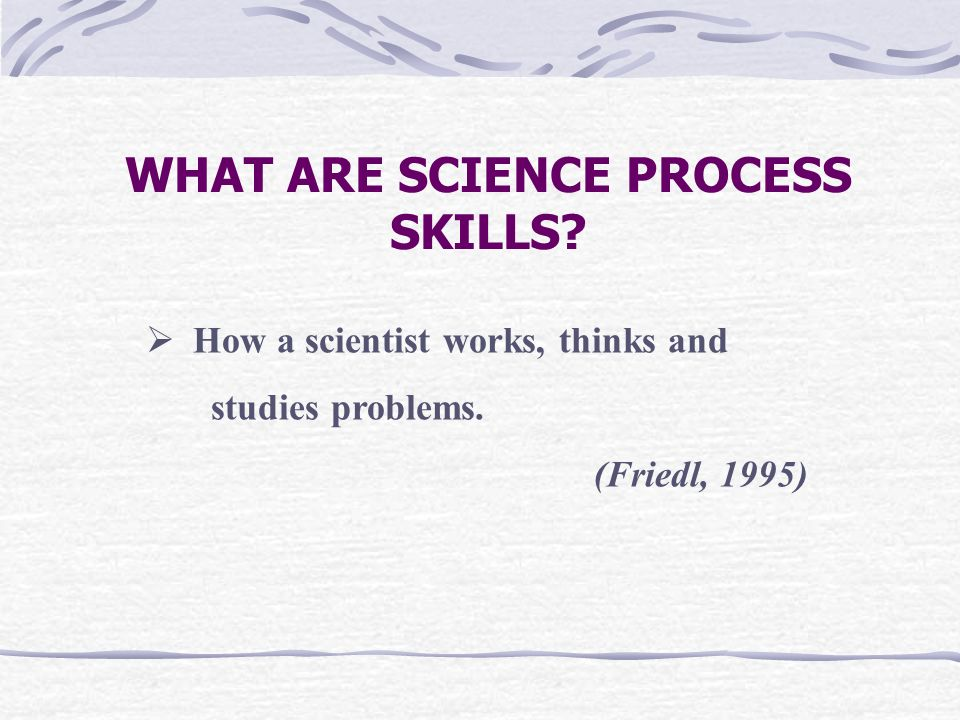 SCIENTIFIC SKILLS SCIENCE PROCESS SKILLS MANIPULATIVE SKILLS Observing Classifying Measuring and using numbers Making inferences Predicting Communicating Sketch specimen and science apparatus Maintaining science apparatus correctly and safely Handling specimen correctly and carefully Cleaning science apparatus correctly Using and handling science apparatus Using time and space relationship, Interpreting data, Define operationally, Controlling variables, Making hypothesis, Experimenting