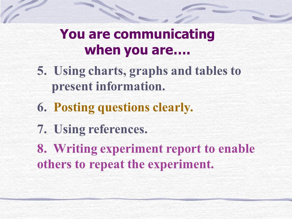 1.Speaking, listening or writing to express ideas or meanings. You are communicating when you are…. 2. Recording information from investigations. 3. D