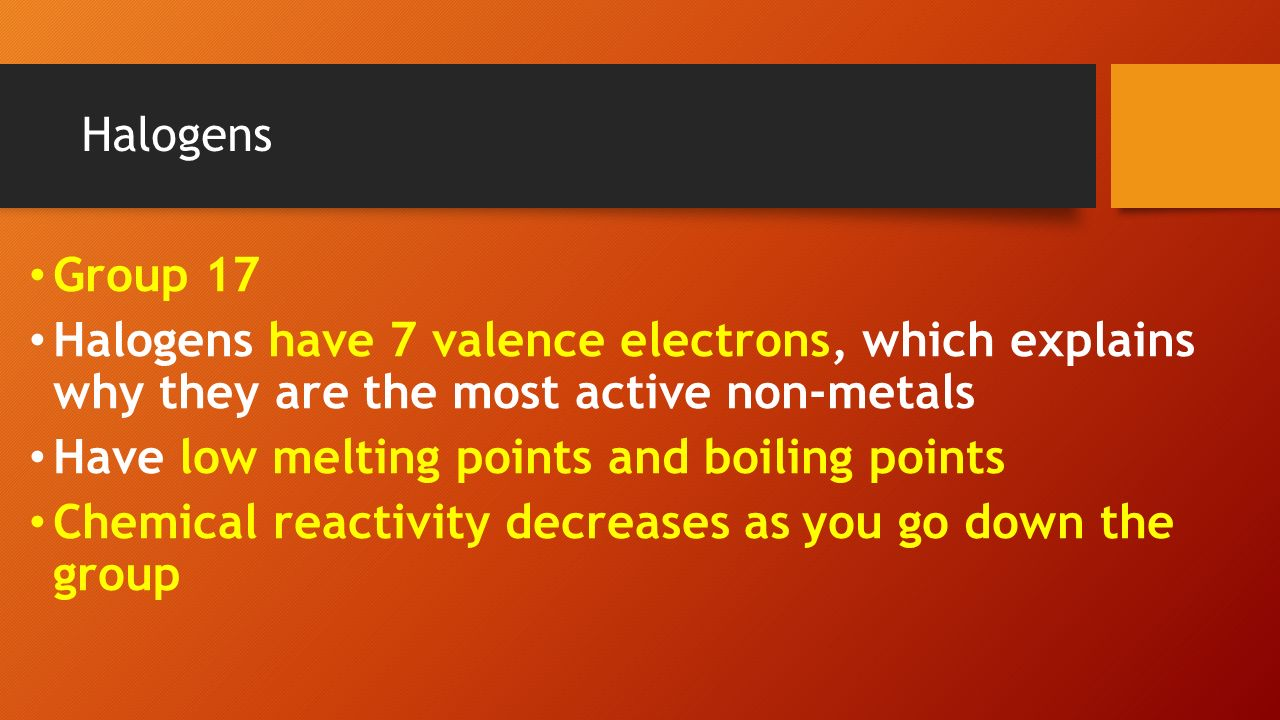 Aim how are elements organized in the periodic table ppt download 16 halogens group 17 halogens have 7 valence electrons which explains why they are the most active non metals have low melting points and boiling points gamestrikefo Images