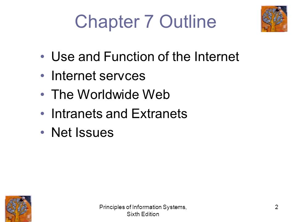Principles of Information Systems, Sixth Edition 2 Chapter 7 Outline Use and Function of the Internet Internet servces The Worldwide Web Intranets and Extranets Net Issues
