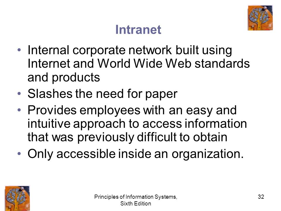 Principles of Information Systems, Sixth Edition 32 Intranet Internal corporate network built using Internet and World Wide Web standards and products Slashes the need for paper Provides employees with an easy and intuitive approach to access information that was previously difficult to obtain Only accessible inside an organization.