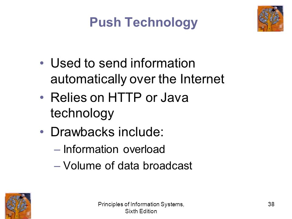 Principles of Information Systems, Sixth Edition 38 Push Technology Used to send information automatically over the Internet Relies on HTTP or Java technology Drawbacks include: –Information overload –Volume of data broadcast
