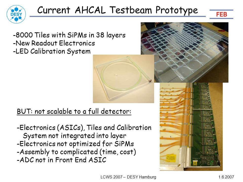 LCWS 2007 – DESY Hamburg Current AHCAL Testbeam Prototype Tiles with SiPMs in 38 layers -New Readout Electronics -LED Calibration System BUT: not scalable to a full detector: -Electronics (ASICs), Tiles and Calibration System not integrated into layer -Electronics not optimized for SiPMs -Assembly to complicated (time, cost) -ADC not in Front End ASIC