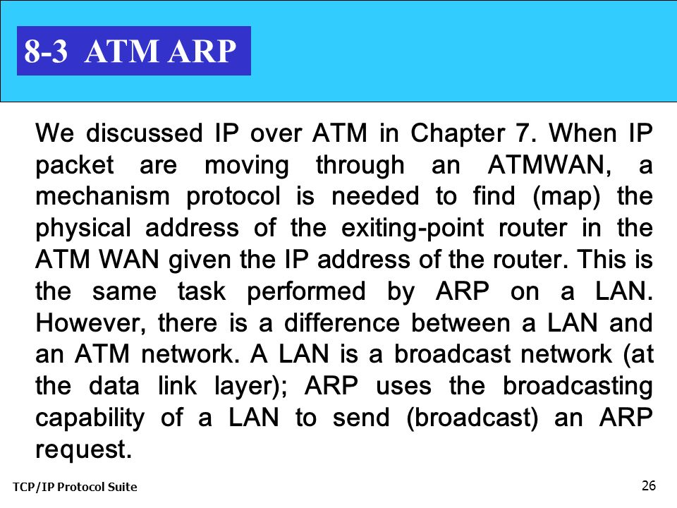 TCP/IP Protocol Suite 26 8-3 ATM ARP We discussed IP over ATM in Chapter 7.