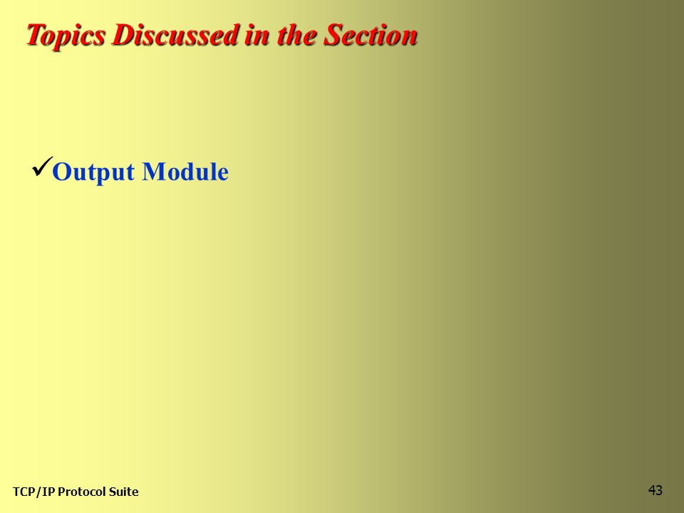 TCP/IP Protocol Suite 43 Topics Discussed in the Section Output Module