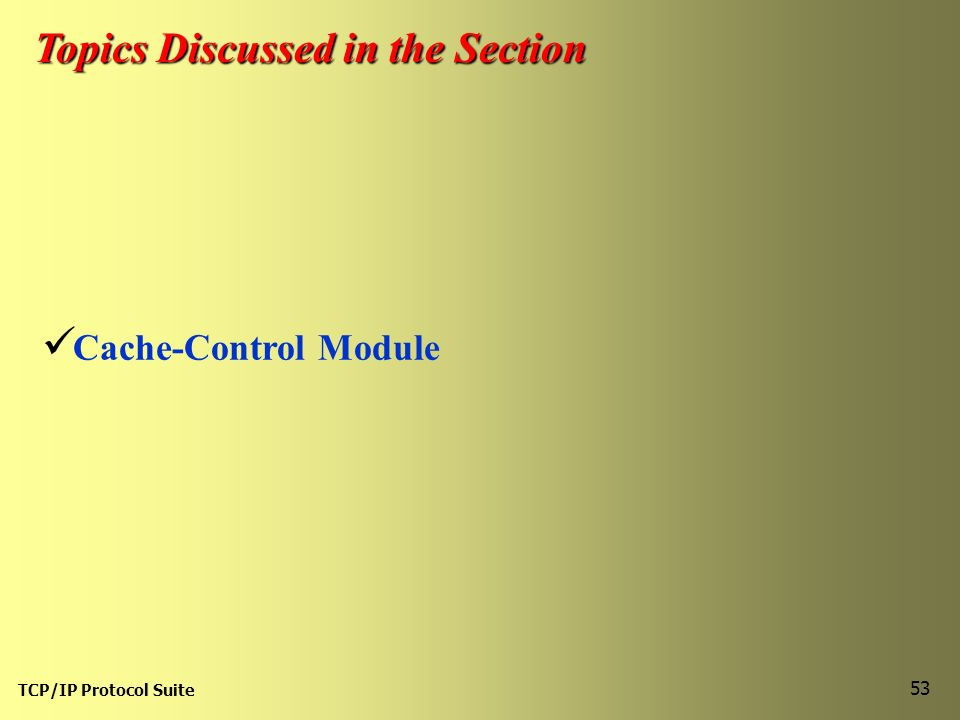 TCP/IP Protocol Suite 53 Topics Discussed in the Section Cache-Control Module