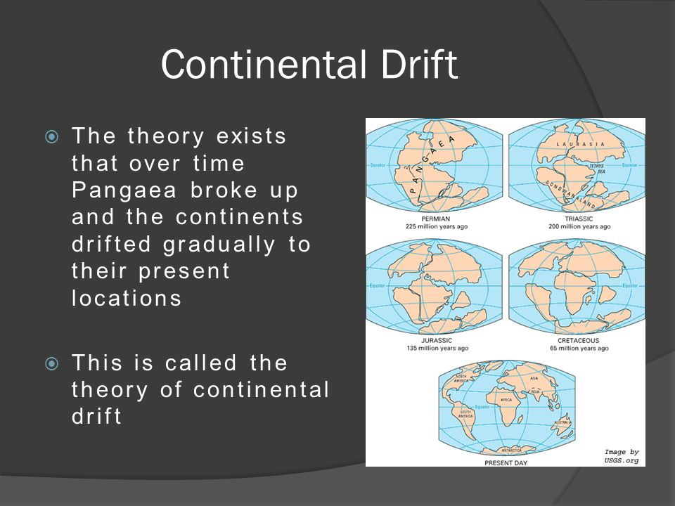 Continental Drift  The theory exists that over time Pangaea broke up and the continents drifted gradually to their present locations  This is called the theory of continental drift