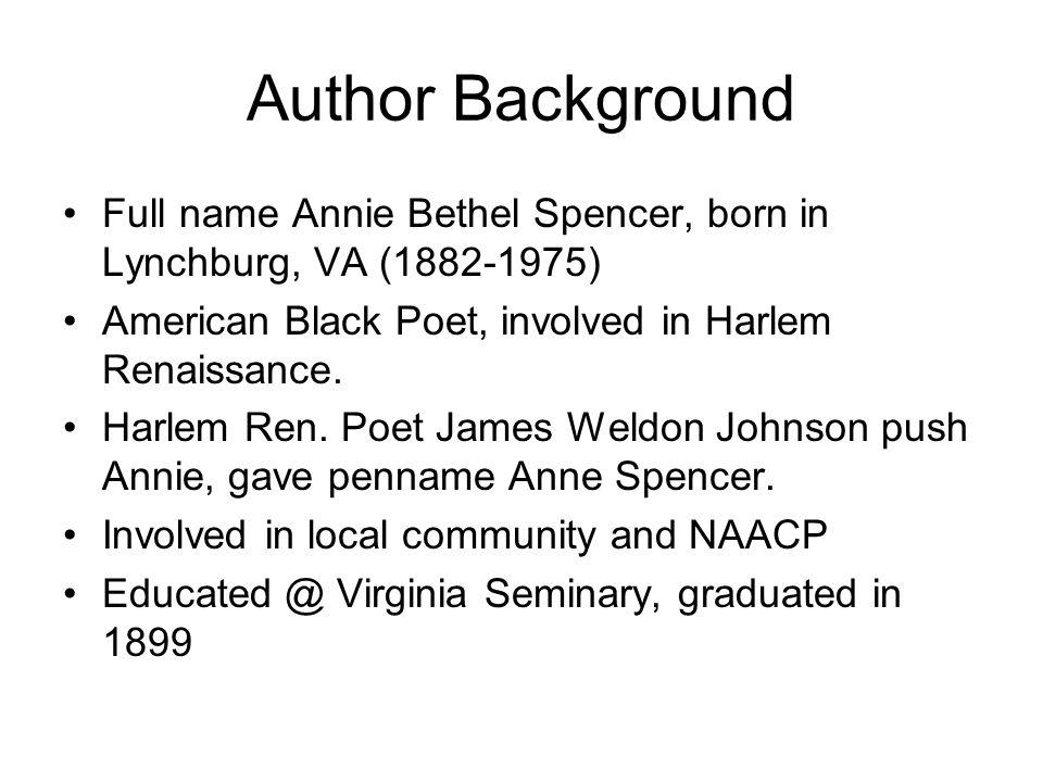 Author Background Full name Annie Bethel Spencer, born in Lynchburg, VA (1882-1975) American Black Poet, involved in Harlem Renaissance. Harlem Ren. P