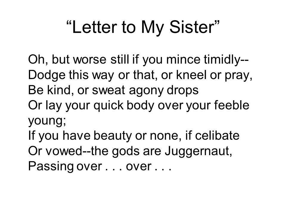 """""""Letter to My Sister"""" Oh, but worse still if you mince timidly-- Dodge this way or that, or kneel or pray, Be kind, or sweat agony drops Or lay your q"""