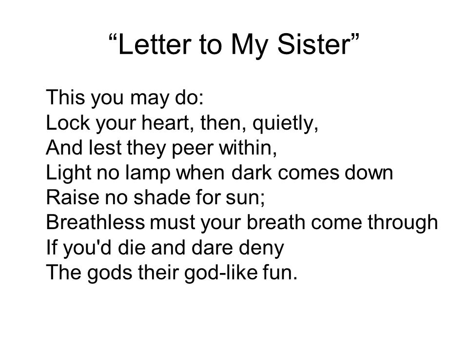 """""""Letter to My Sister"""" This you may do: Lock your heart, then, quietly, And lest they peer within, Light no lamp when dark comes down Raise no shade fo"""