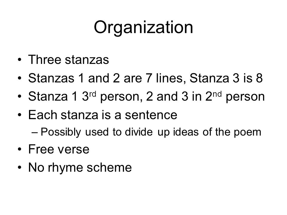 Organization Three stanzas Stanzas 1 and 2 are 7 lines, Stanza 3 is 8 Stanza 1 3 rd person, 2 and 3 in 2 nd person Each stanza is a sentence –Possibly