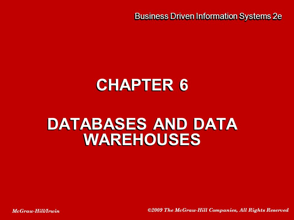 McGraw-Hill/Irwin ©2009 The McGraw-Hill Companies, All Rights Reserved CHAPTER 6 DATABASES AND DATA WAREHOUSES CHAPTER 6 DATABASES AND DATA WAREHOUSES Business Driven Information Systems 2e