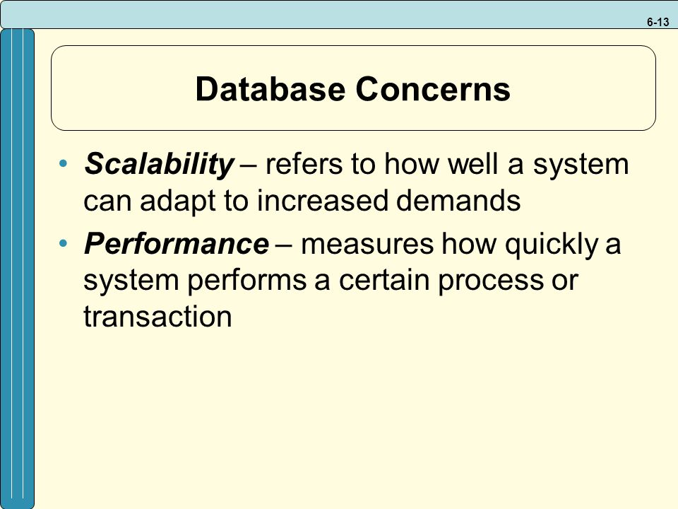 6-13 Database Concerns Scalability – refers to how well a system can adapt to increased demands Performance – measures how quickly a system performs a certain process or transaction