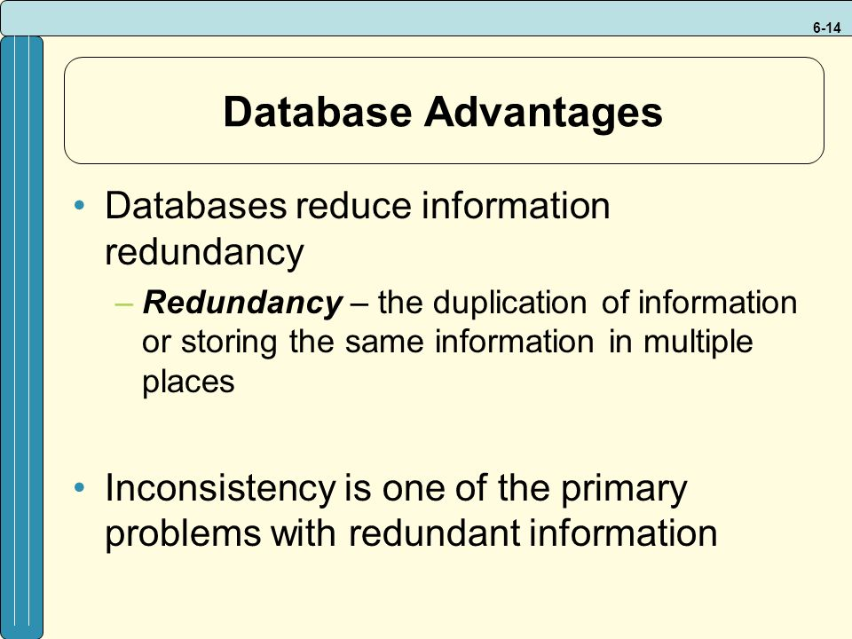 6-14 Database Advantages Databases reduce information redundancy –Redundancy – the duplication of information or storing the same information in multiple places Inconsistency is one of the primary problems with redundant information