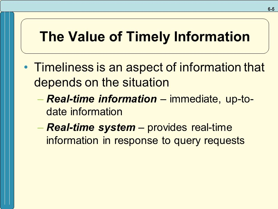 6-5 The Value of Timely Information Timeliness is an aspect of information that depends on the situation –Real-time information – immediate, up-to- date information –Real-time system – provides real-time information in response to query requests
