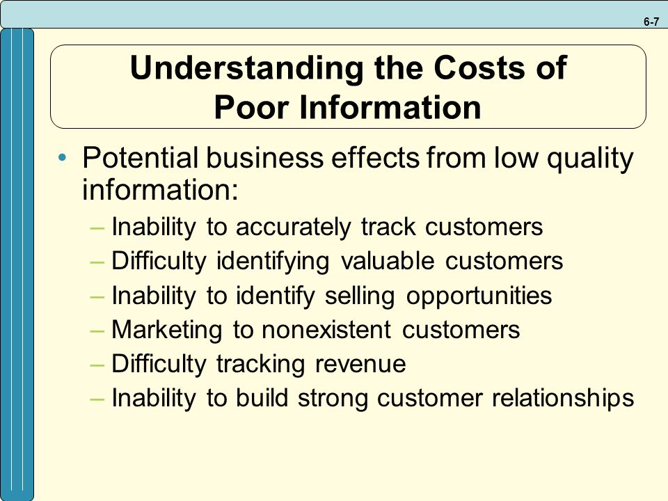 6-7 Understanding the Costs of Poor Information Potential business effects from low quality information: –Inability to accurately track customers –Difficulty identifying valuable customers –Inability to identify selling opportunities –Marketing to nonexistent customers –Difficulty tracking revenue –Inability to build strong customer relationships