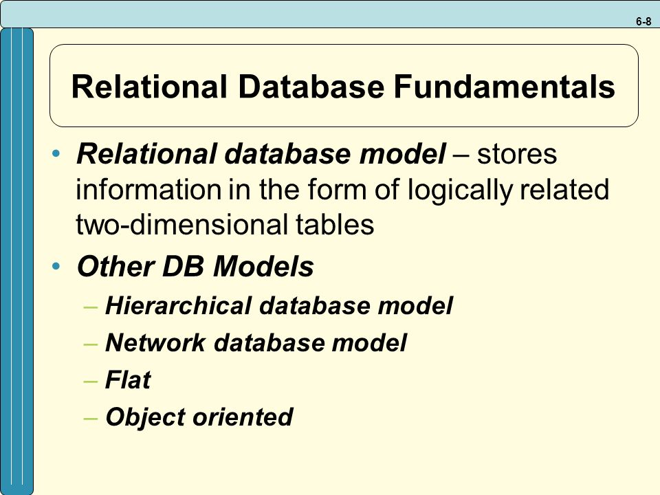 6-8 Relational Database Fundamentals Relational database model – stores information in the form of logically related two-dimensional tables Other DB Models –Hierarchical database model –Network database model –Flat –Object oriented