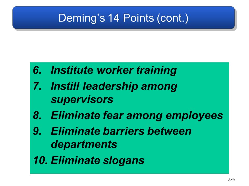 2-10 6.Institute worker training 7.Instill leadership among supervisors 8.Eliminate fear among employees 9.Eliminate barriers between departments 10.Eliminate slogans Deming's 14 Points (cont.)