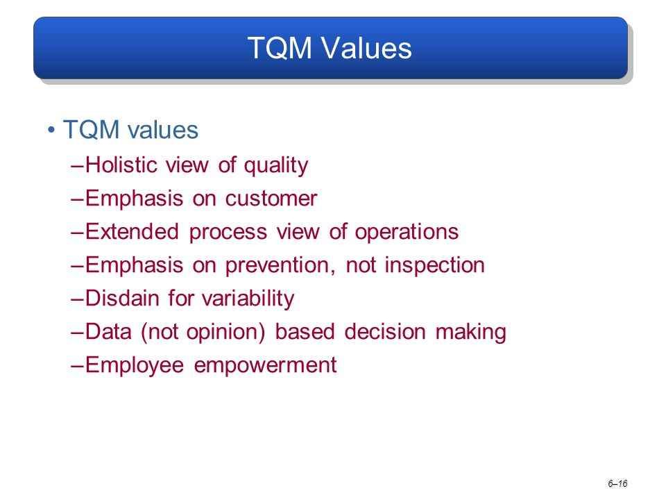 TQM Values TQM values –Holistic view of quality –Emphasis on customer –Extended process view of operations –Emphasis on prevention, not inspection –Disdain for variability –Data (not opinion) based decision making –Employee empowerment 6–16