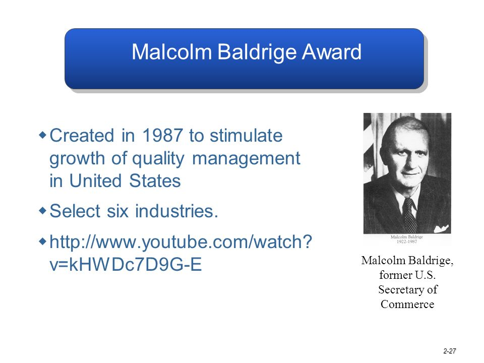 2-27 Malcolm Baldrige Award  Created in 1987 to stimulate growth of quality management in United States  Select six industries.  http://www.youtube