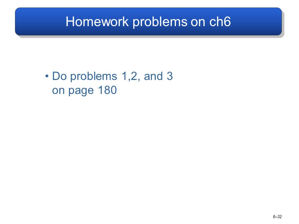 Homework problems on ch6 6–32 Do problems 1,2, and 3 on page 180