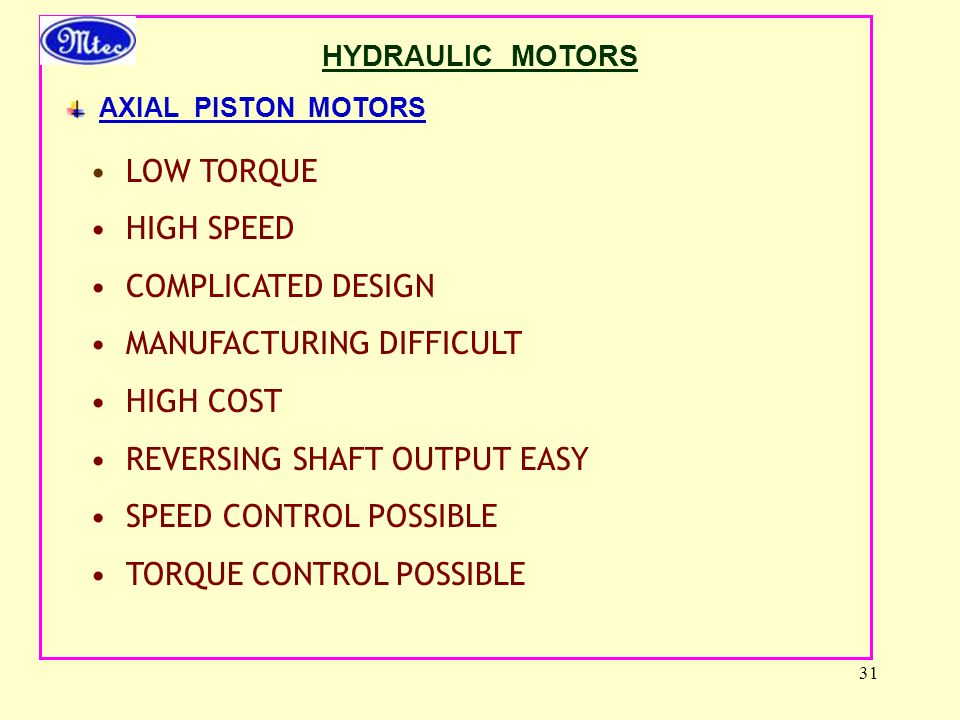 31 HYDRAULIC MOTORS AXIAL PISTON MOTORS LOW TORQUE HIGH SPEED COMPLICATED DESIGN MANUFACTURING DIFFICULT HIGH COST REVERSING SHAFT OUTPUT EASY SPEED CONTROL POSSIBLE TORQUE CONTROL POSSIBLE
