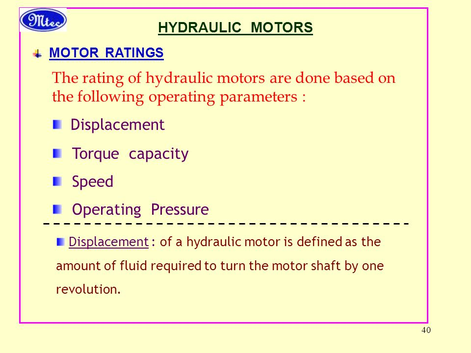 40 HYDRAULIC MOTORS MOTOR RATINGS The rating of hydraulic motors are done based on the following operating parameters : Displacement Torque capacity Speed Operating Pressure Displacement : of a hydraulic motor is defined as the amount of fluid required to turn the motor shaft by one revolution.