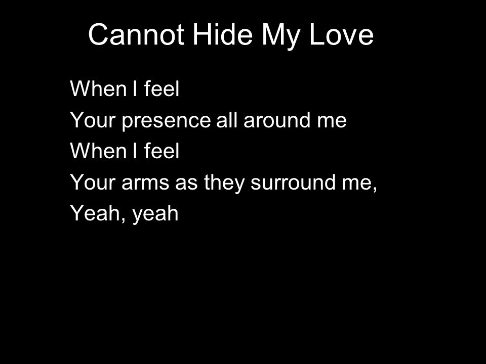 Cannot Hide My Love When I feel Your presence all around me When I feel Your arms as they surround me, Yeah, yeah