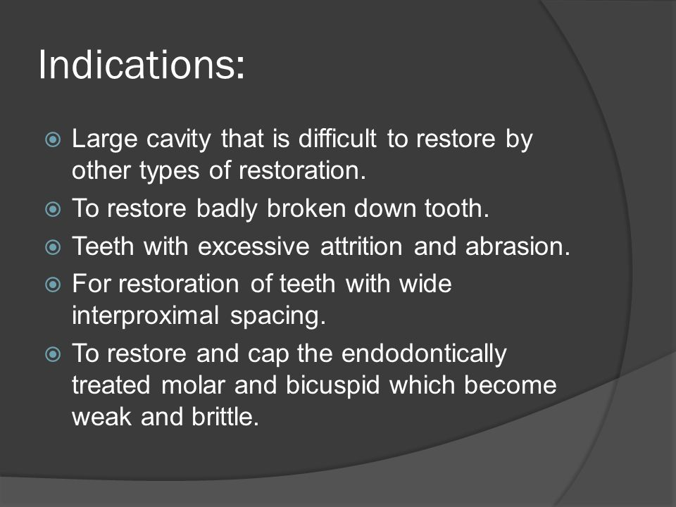 Indications:  Large cavity that is difficult to restore by other types of restoration.