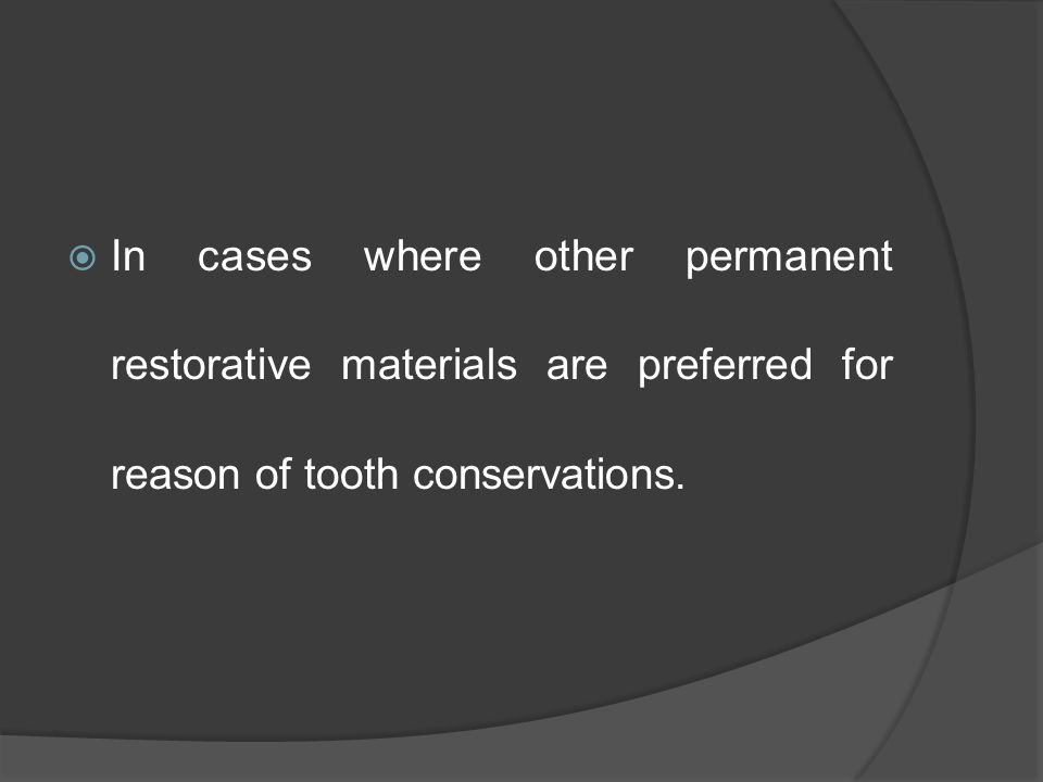  In cases where other permanent restorative materials are preferred for reason of tooth conservations.